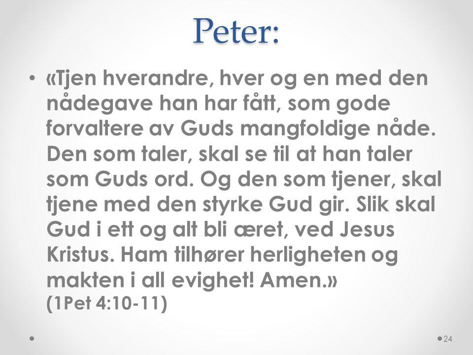 Peter: • «Tjen hverandre, hver og en med den nådegave han har fått, som gode forvaltere av Guds mangfoldige nåde. Den som taler, skal se til at han ta