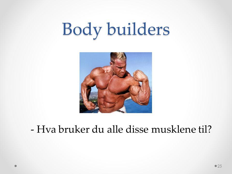 Body builders 25 - Hva bruker du alle disse musklene til?