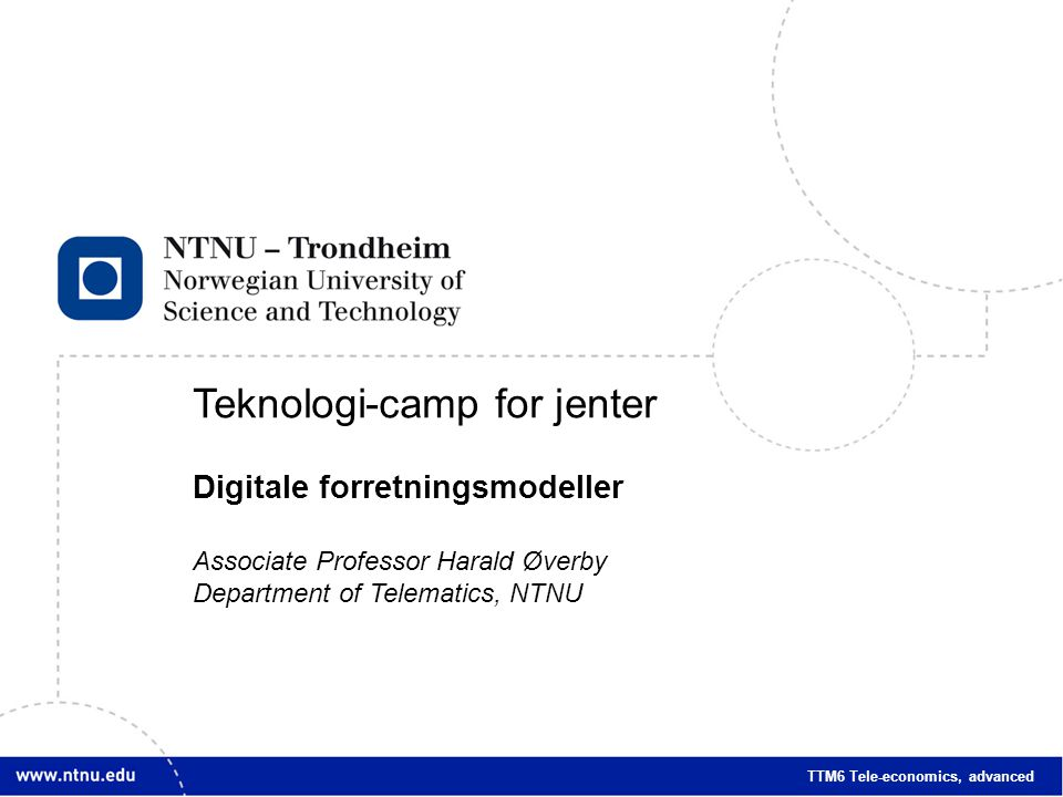 1 Teknologi-camp for jenter Digitale forretningsmodeller Associate Professor Harald Øverby Department of Telematics, NTNU TTM6 Tele-economics, advance