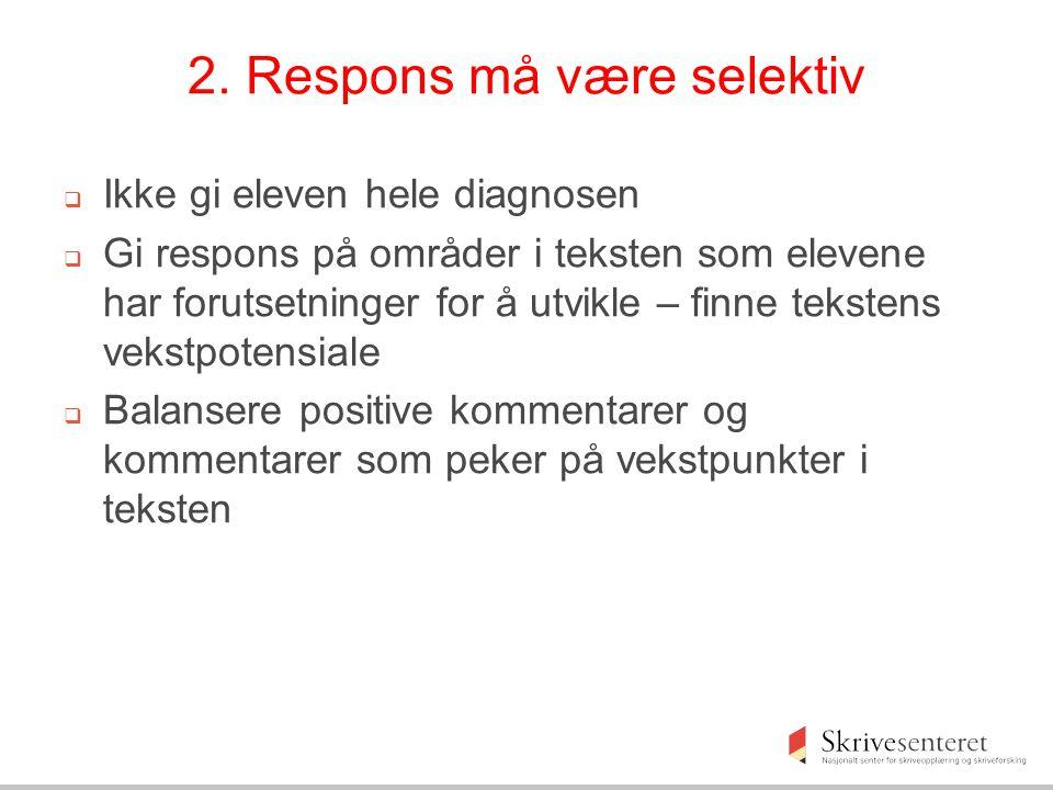 2. Respons må være selektiv  Ikke gi eleven hele diagnosen  Gi respons på områder i teksten som elevene har forutsetninger for å utvikle – finne tek
