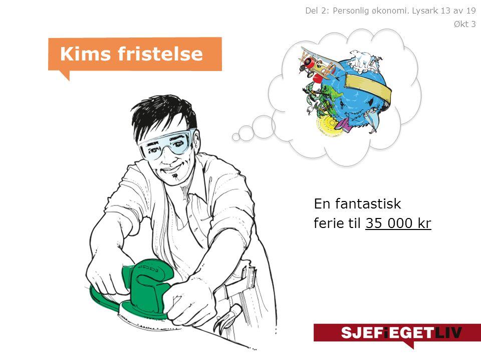 En fantastisk ferie til 35 000 kr Kims fristelse Del 2: Personlig økonomi. Lysark 13 av 19 Økt 3