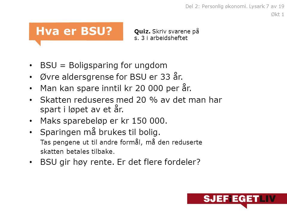 • BSU = Boligsparing for ungdom • Øvre aldersgrense for BSU er 33 år. • Man kan spare inntil kr 20 000 per år. • Skatten reduseres med 20 % av det man