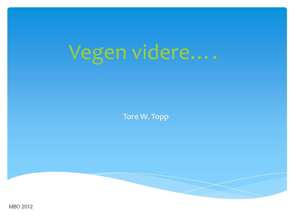Vegen videre…. MBO 2012 Tore W. Topp