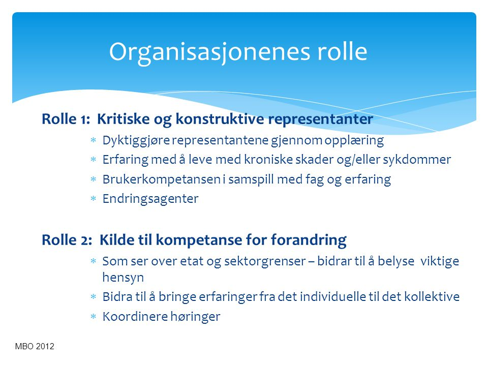 Organisasjonenes rolle Rolle 1: Kritiske og konstruktive representanter  Dyktiggjøre representantene gjennom opplæring  Erfaring med å leve med kroniske skader og/eller sykdommer  Brukerkompetansen i samspill med fag og erfaring  Endringsagenter Rolle 2: Kilde til kompetanse for forandring  Som ser over etat og sektorgrenser – bidrar til å belyse viktige hensyn  Bidra til å bringe erfaringer fra det individuelle til det kollektive  Koordinere høringer MBO 2012