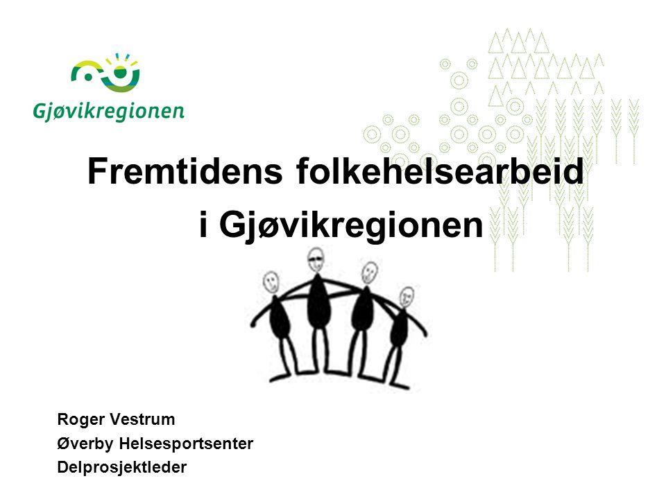 Fremtidens folkehelsearbeid i Gjøvikregionen Roger Vestrum Øverby Helsesportsenter Delprosjektleder