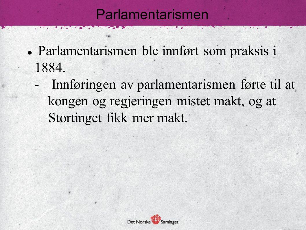 Parlamentarismen  Parlamentarismen ble innført som praksis i 1884. - Innføringen av parlamentarismen førte til at kongen og regjeringen mistet makt,