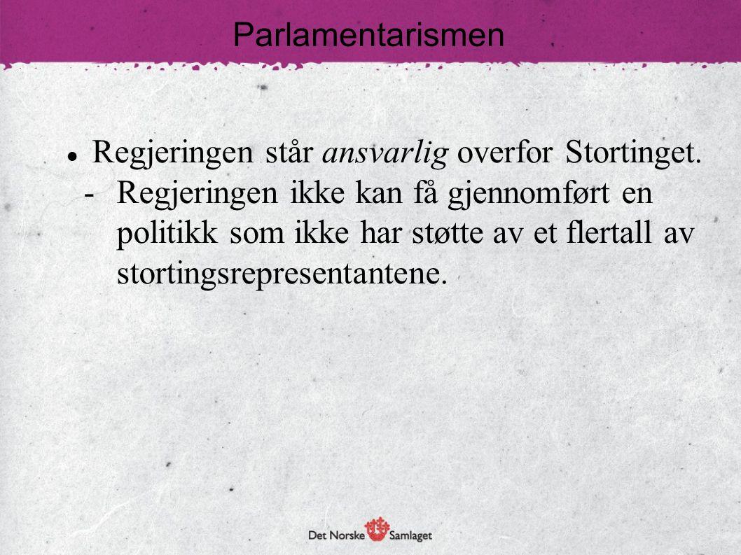 Parlamentarismen  Regjeringen står ansvarlig overfor Stortinget. - Regjeringen ikke kan få gjennomført en politikk som ikke har støtte av et flertall