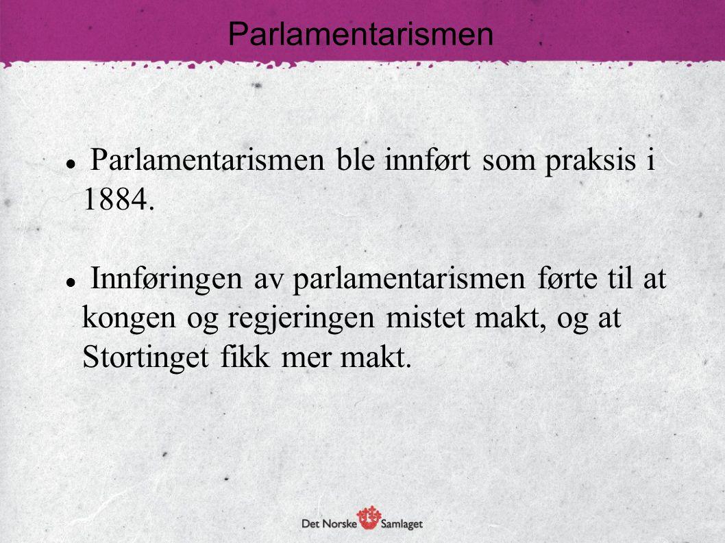 Parlamentarismen  Parlamentarismen ble innført som praksis i 1884.  Innføringen av parlamentarismen førte til at kongen og regjeringen mistet makt,