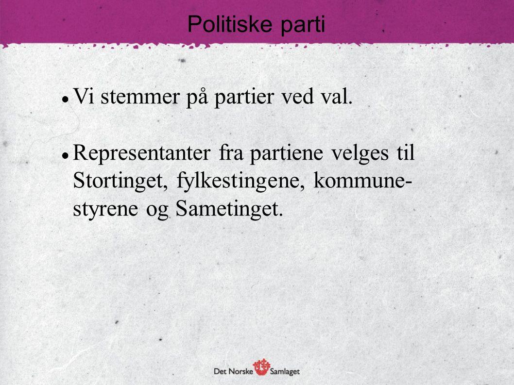 Politiske parti  Vi stemmer på partier ved val.  Representanter fra partiene velges til Stortinget, fylkestingene, kommune- styrene og Sametinget.