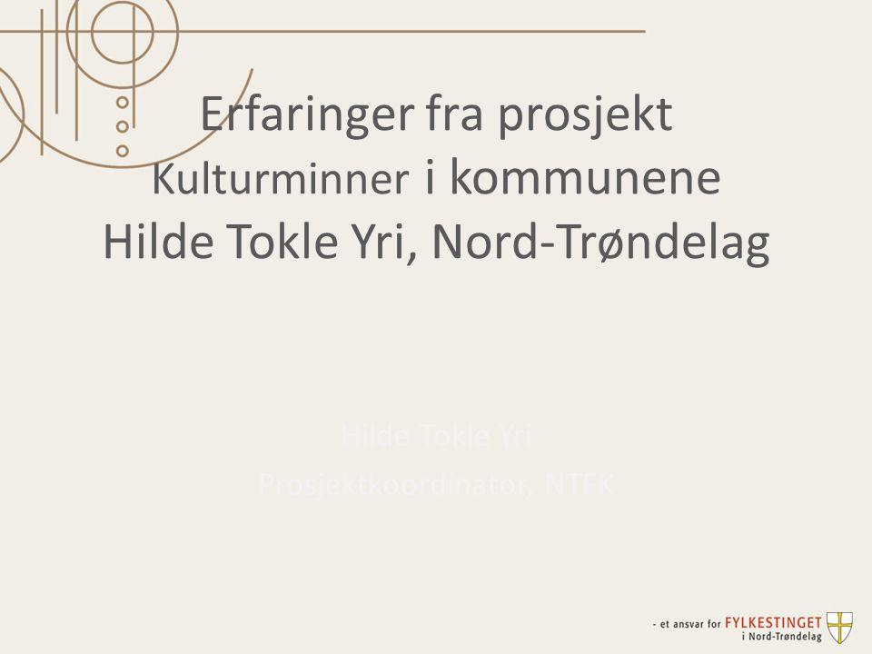 Erfaringer fra prosjekt Kulturminner i kommunene Hilde Tokle Yri, Nord-Trøndelag Hilde Tokle Yri Prosjektkoordinator, NTFK
