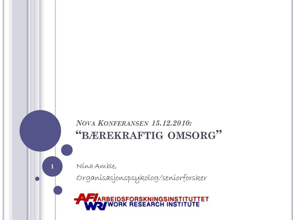 N OVA K ONFERANSEN 15.12.2010: BÆREKRAFTIG OMSORG Nina Amble, Organisasjonspsykolog/seniorforsker 1