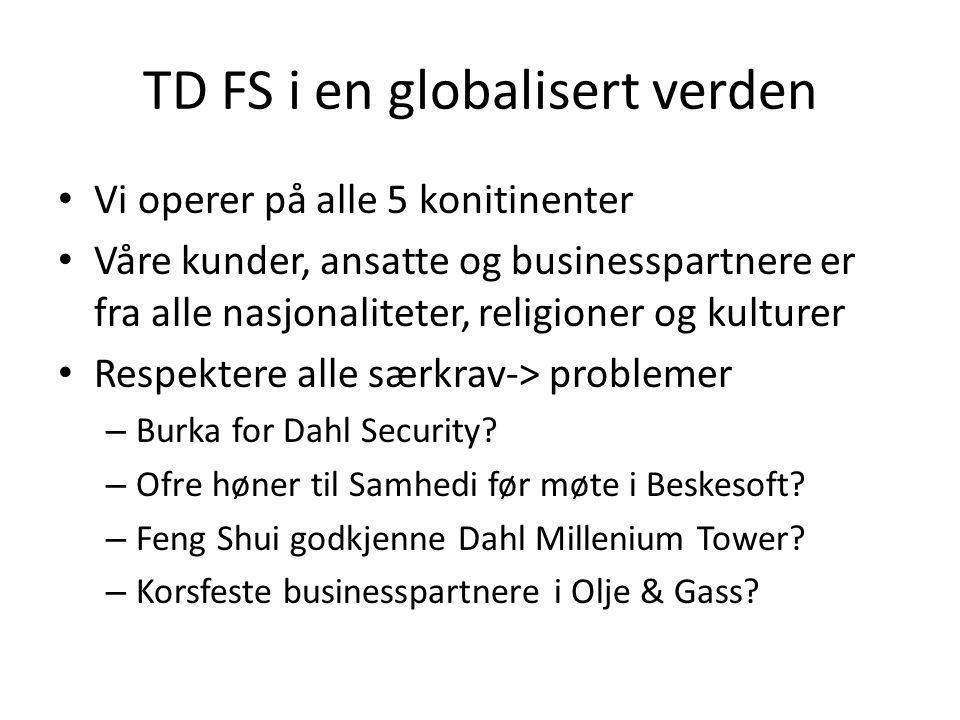 TD FS i en globalisert verden • Vi operer på alle 5 konitinenter • Våre kunder, ansatte og businesspartnere er fra alle nasjonaliteter, religioner og kulturer • Respektere alle særkrav-> problemer – Burka for Dahl Security.
