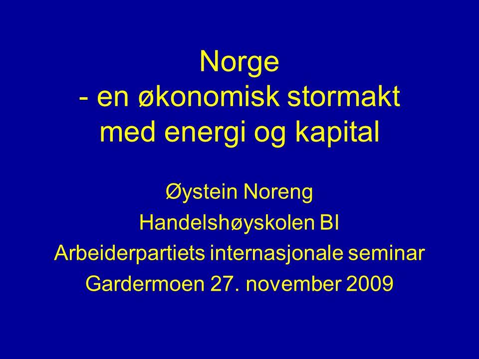 Norge - en økonomisk stormakt med energi og kapital Øystein Noreng Handelshøyskolen BI Arbeiderpartiets internasjonale seminar Gardermoen 27. november