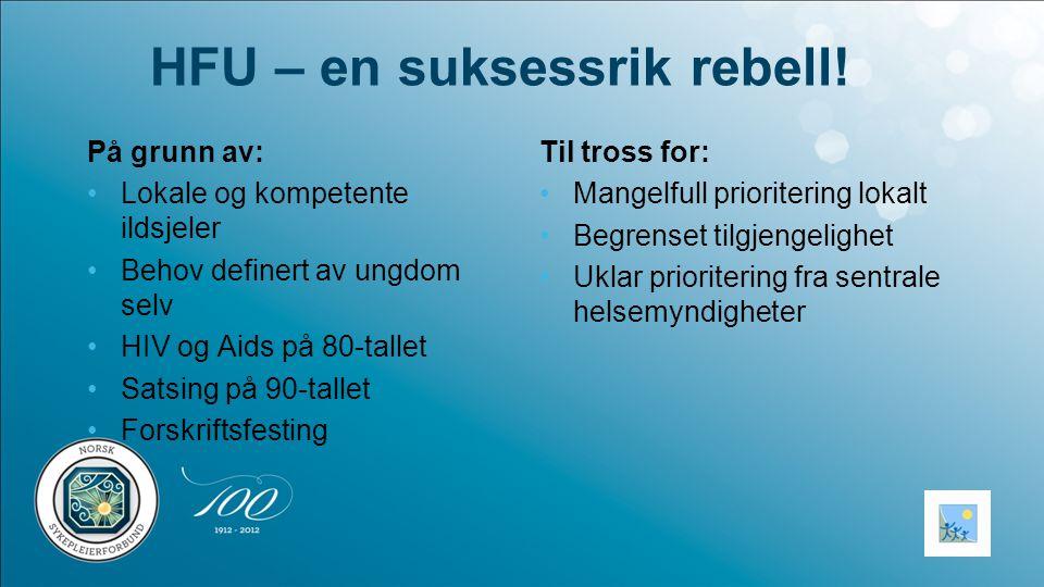 HFU – en suksessrik rebell! Til tross for: •Mangelfull prioritering lokalt •Begrenset tilgjengelighet •Uklar prioritering fra sentrale helsemyndighete