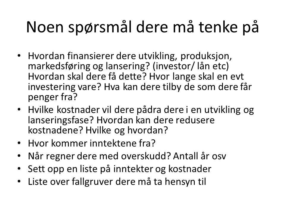 Noen spørsmål dere må tenke på • Hvordan finansierer dere utvikling, produksjon, markedsføring og lansering? (investor/ lån etc) Hvordan skal dere få