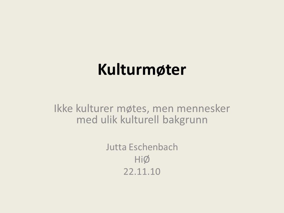 Kulturmøter Ikke kulturer møtes, men mennesker med ulik kulturell bakgrunn Jutta Eschenbach HiØ 22.11.10
