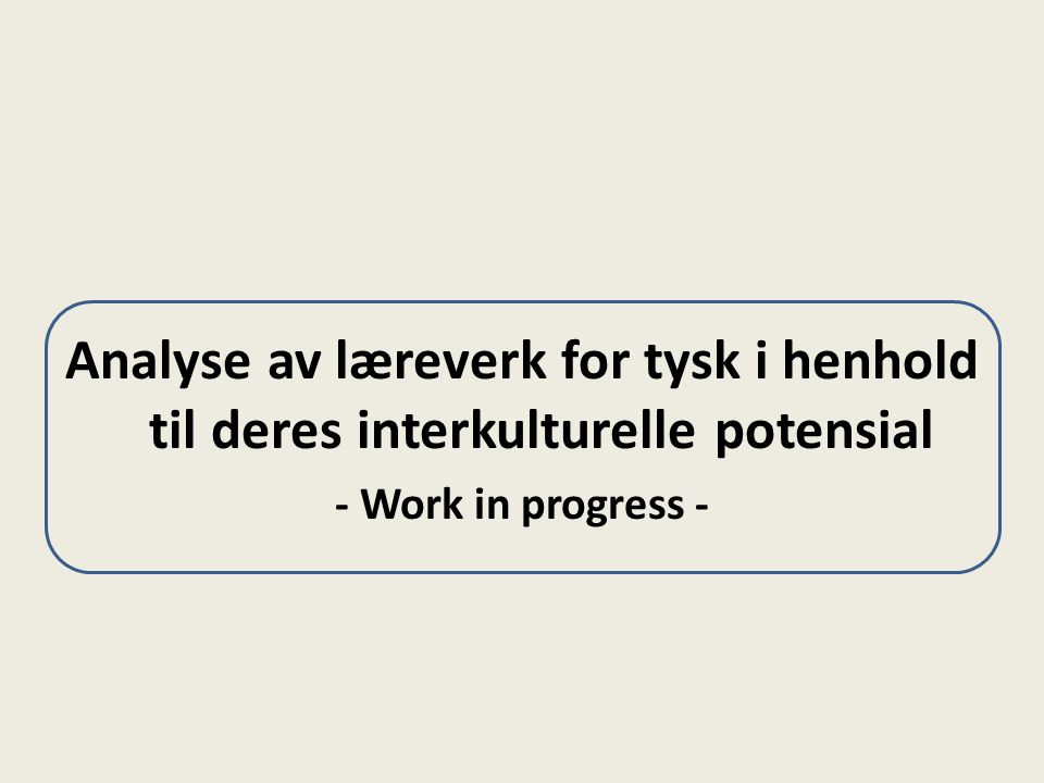 Analyse av læreverk for tysk i henhold til deres interkulturelle potensial - Work in progress -