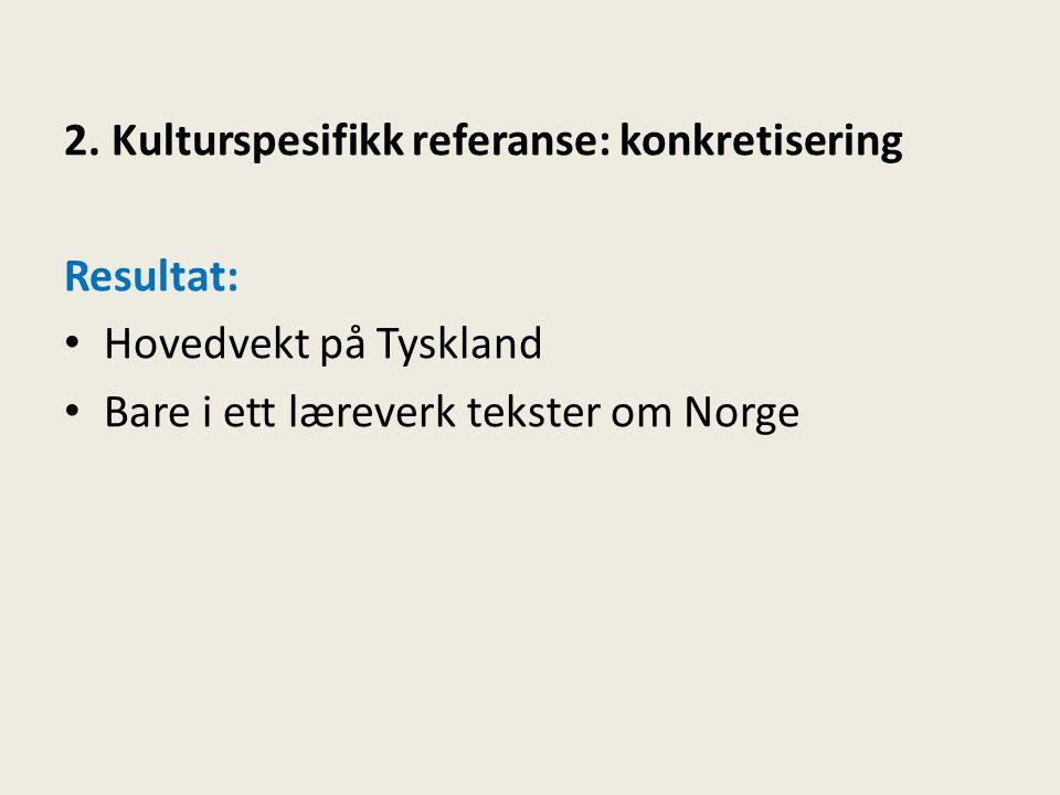 2. Kulturspesifikk referanse: konkretisering Resultat: • Hovedvekt på Tyskland • Bare i ett læreverk tekster om Norge