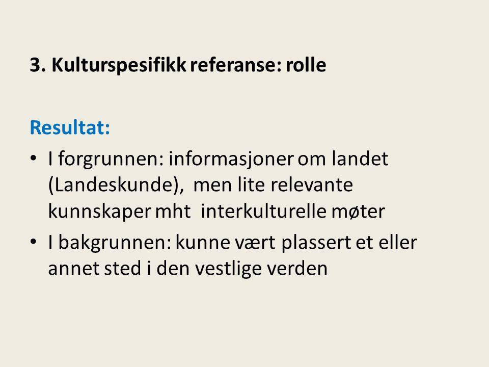 3. Kulturspesifikk referanse: rolle Resultat: • I forgrunnen: informasjoner om landet (Landeskunde), men lite relevante kunnskaper mht interkulturelle