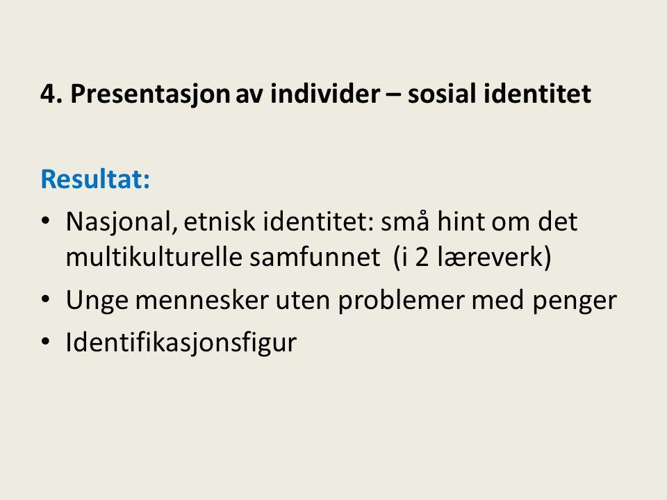 4. Presentasjon av individer – sosial identitet Resultat: • Nasjonal, etnisk identitet: små hint om det multikulturelle samfunnet (i 2 læreverk) • Ung