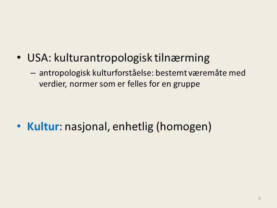 • USA: kulturantropologisk tilnærming – antropologisk kulturforståelse: bestemt væremåte med verdier, normer som er felles for en gruppe • Kultur: nas