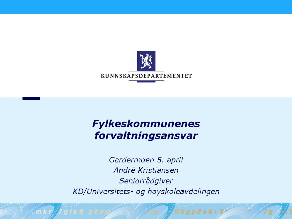 Gardermoen 5. april André Kristiansen Seniorrådgiver KD/Universitets- og høyskoleavdelingen Fylkeskommunenes forvaltningsansvar