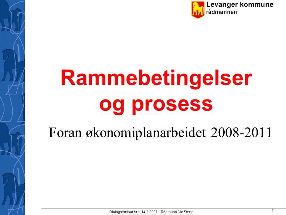 Levanger kommune rådmannen Dialogseminar Åre -14.3.2007 – Rådmann Ola Stene 1 Rammebetingelser og prosess Foran økonomiplanarbeidet 2008-2011