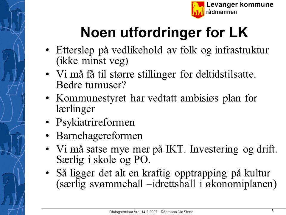 Levanger kommune rådmannen Dialogseminar Åre -14.3.2007 – Rådmann Ola Stene 8 Noen utfordringer for LK •Etterslep på vedlikehold av folk og infrastruktur (ikke minst veg) •Vi må få til større stillinger for deltidstilsatte.