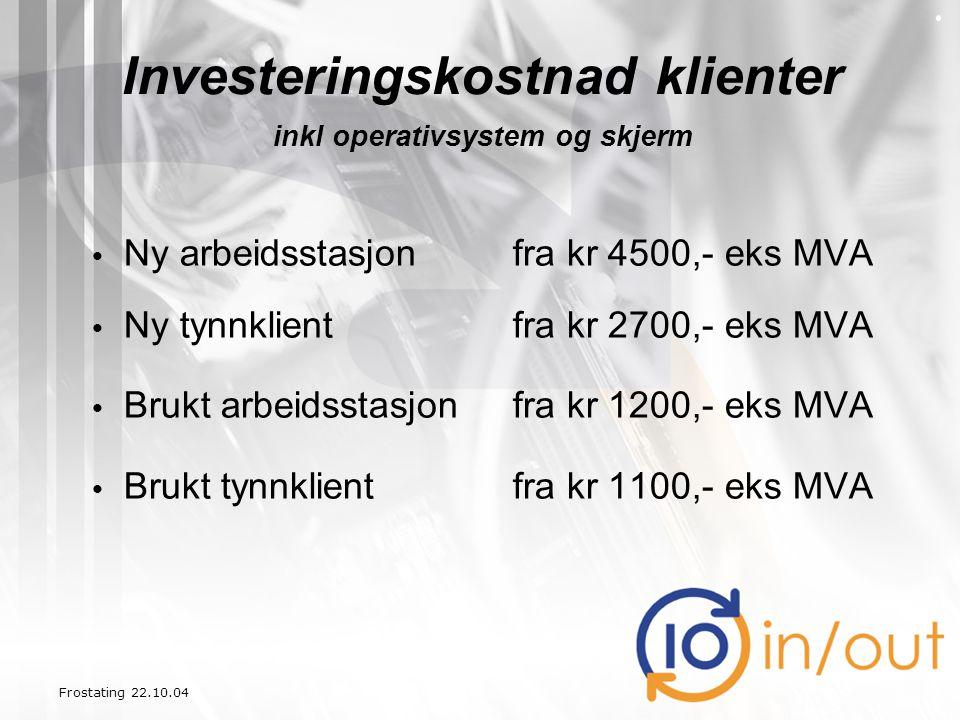 Frostating 22.10.04 Investeringskostnad klienter inkl operativsystem og skjerm • Ny arbeidsstasjon fra kr 4500,- eks MVA • Ny tynnklientfra kr 2700,-