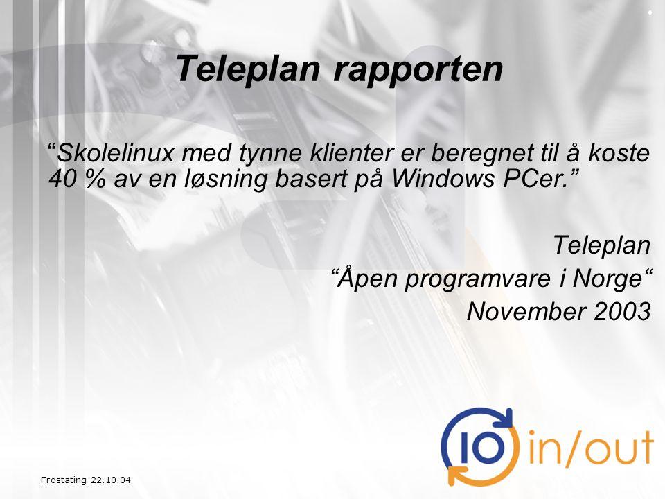 """Frostating 22.10.04 Teleplan rapporten """"Skolelinux med tynne klienter er beregnet til å koste 40 % av en løsning basert på Windows PCer."""" Teleplan """"Åp"""