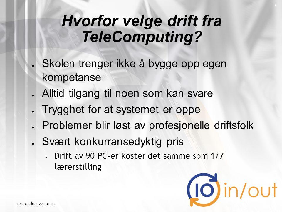Frostating 22.10.04 Hvorfor velge drift fra TeleComputing? ● Skolen trenger ikke å bygge opp egen kompetanse ● Alltid tilgang til noen som kan svare ●
