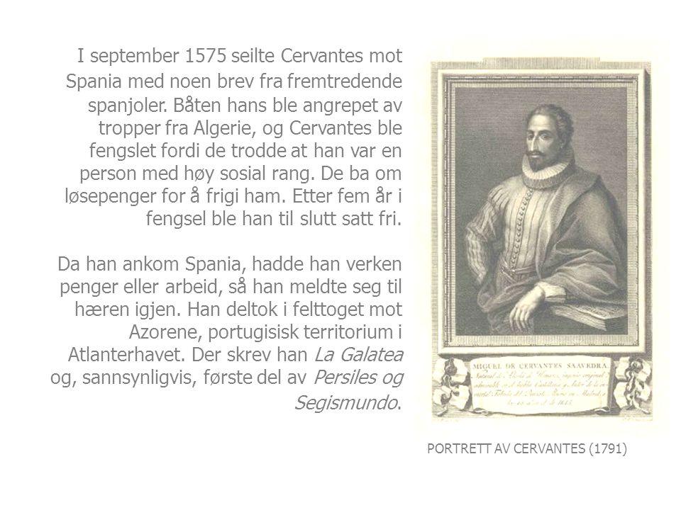 PORTRETT AV CERVANTES (1791) I september 1575 seilte Cervantes mot Spania med noen brev fra fremtredende spanjoler. Båten hans ble angrepet av tropper