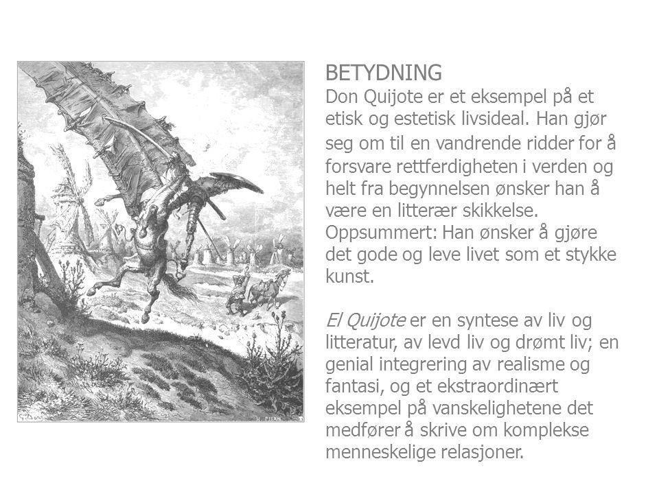 BETYDNING Don Quijote er et eksempel på et etisk og estetisk livsideal. Han gjør seg om til en vandrende ridder for å forsvare rettferdigheten i verde