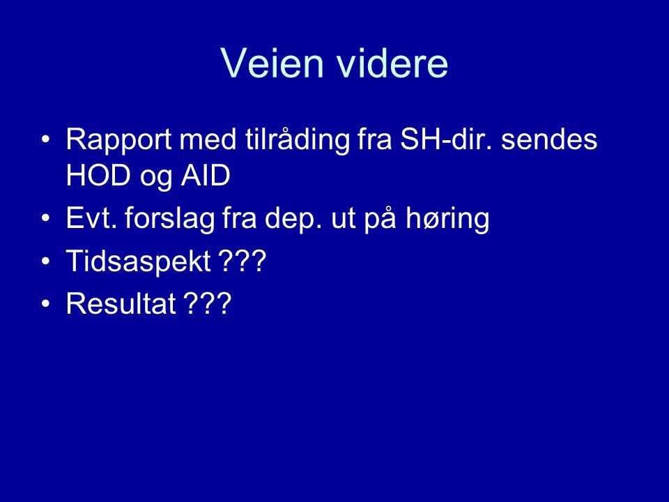 Veien videre •Rapport med tilråding fra SH-dir. sendes HOD og AID •Evt. forslag fra dep. ut på høring •Tidsaspekt ??? •Resultat ???