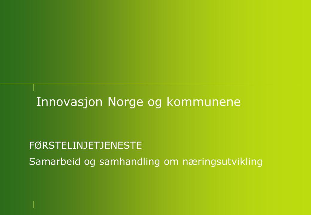 Innovasjon Norge og kommunene FØRSTELINJETJENESTE Samarbeid og samhandling om næringsutvikling
