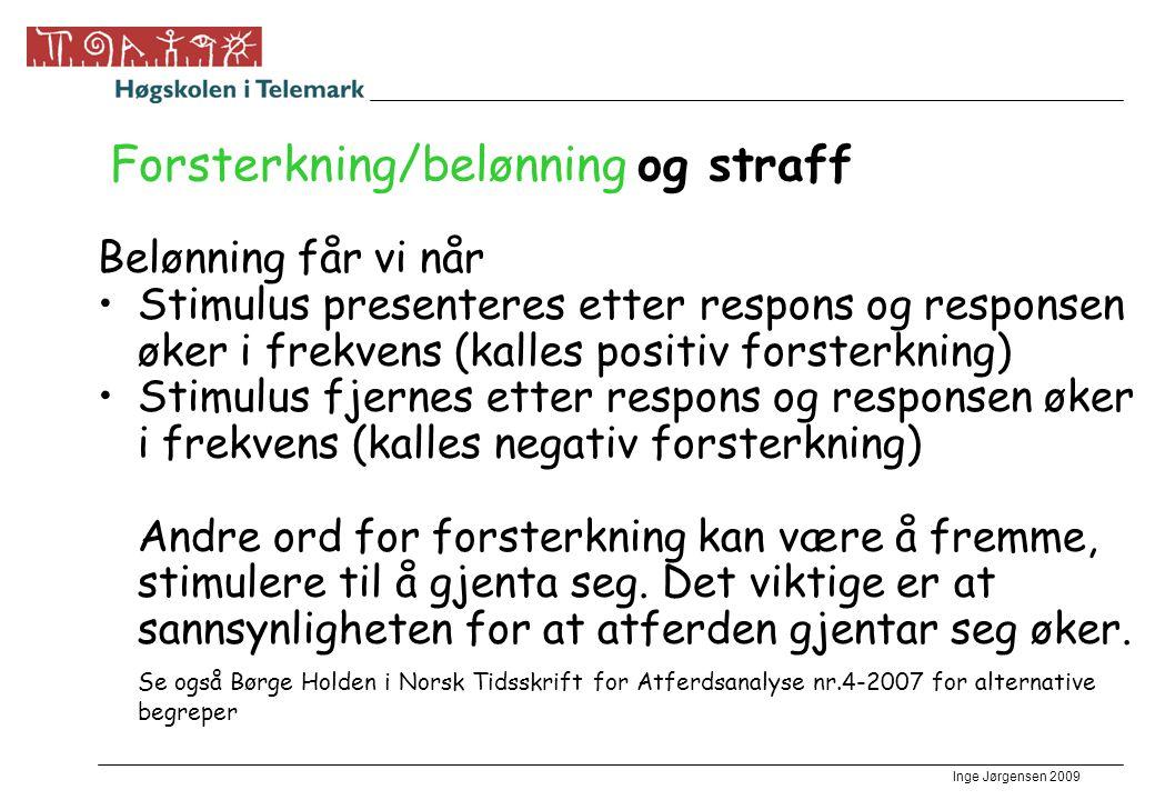 Inge Jørgensen 2009 Forsterkning/belønning og straff Belønning får vi når •Stimulus presenteres etter respons og responsen øker i frekvens (kalles pos
