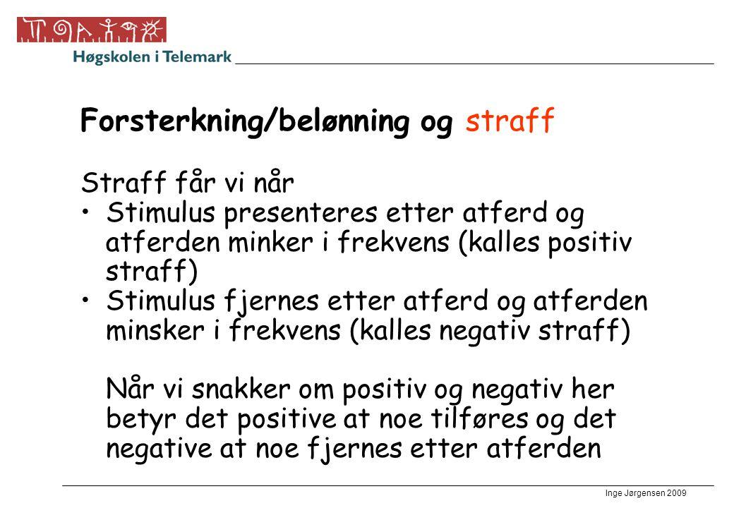 Inge Jørgensen 2009 Forsterkning/belønning og straff Straff får vi når •Stimulus presenteres etter atferd og atferden minker i frekvens (kalles positi