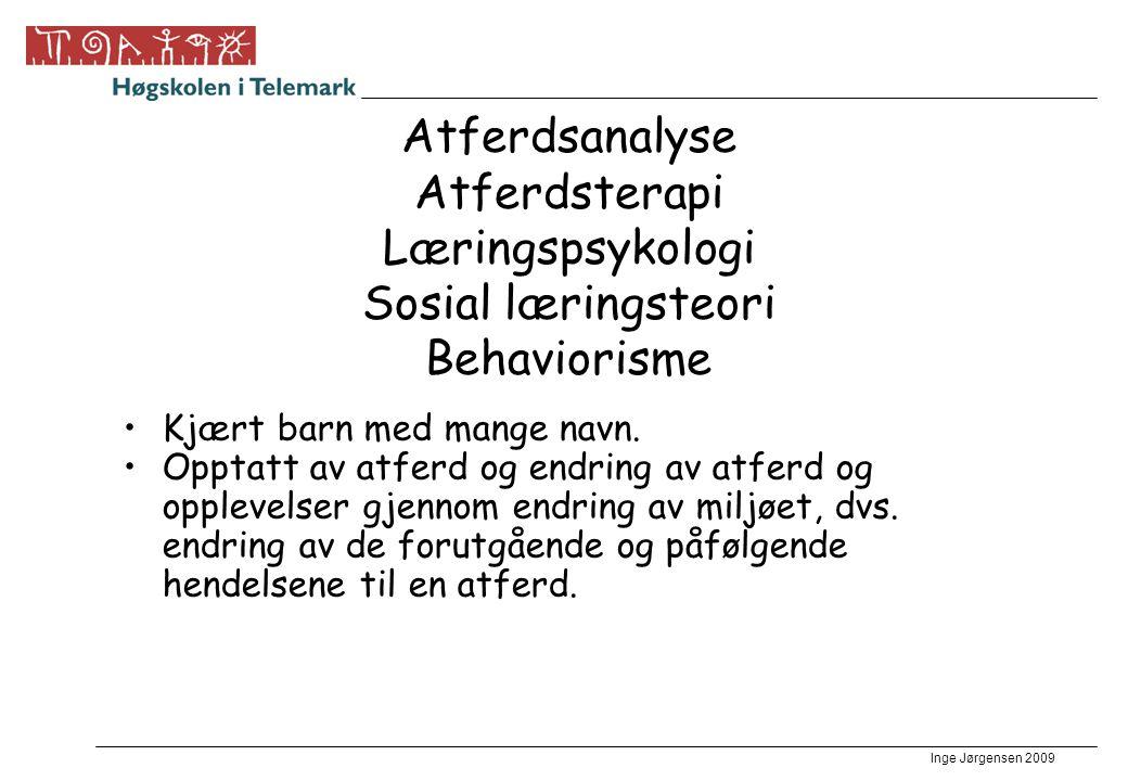 Inge Jørgensen 2009 Atferdsanalyse Atferdsterapi Læringspsykologi Sosial læringsteori Behaviorisme •Kjært barn med mange navn. •Opptatt av atferd og e