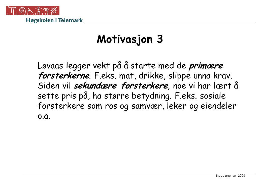 Inge Jørgensen 2009 Motivasjon 3 Løvaas legger vekt på å starte med de primære forsterkerne. F.eks. mat, drikke, slippe unna krav. Siden vil sekundære
