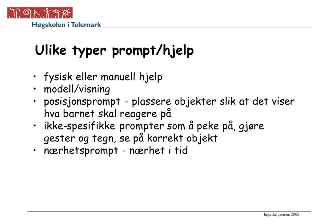 Inge Jørgensen 2009 Ulike typer prompt/hjelp •fysisk eller manuell hjelp •modell/visning •posisjonsprompt - plassere objekter slik at det viser hva ba