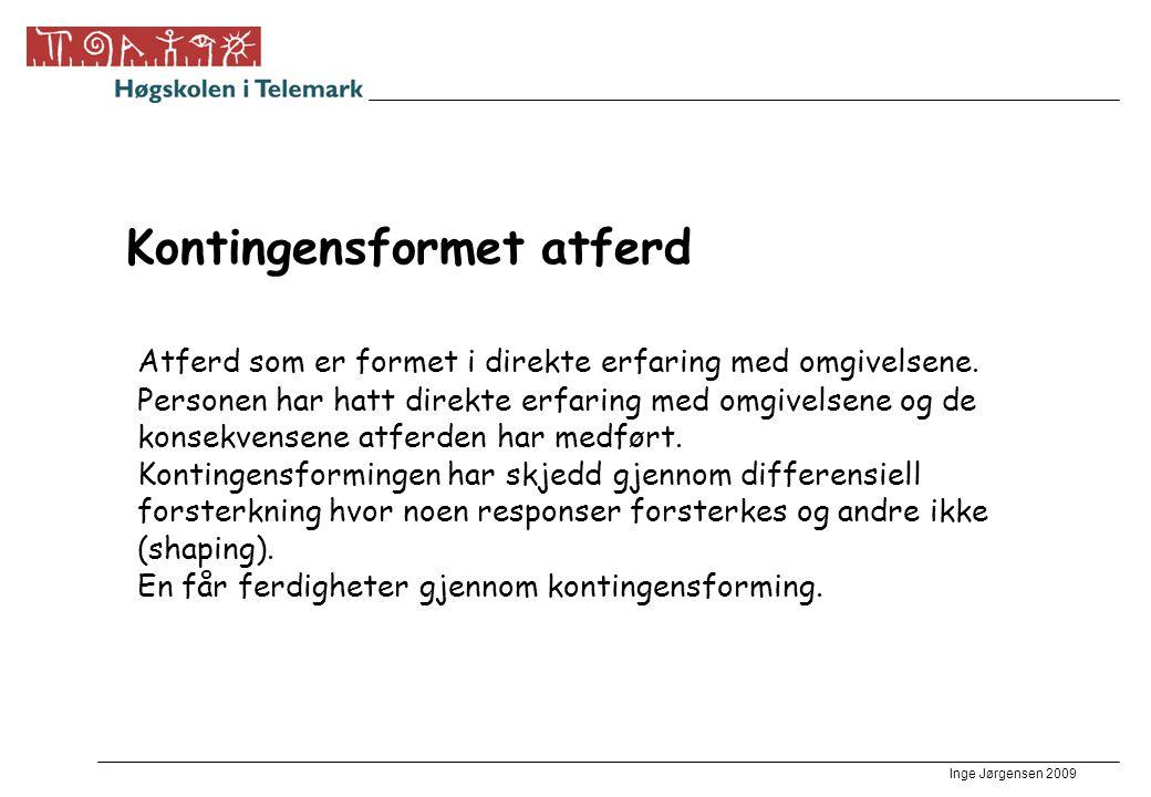 Inge Jørgensen 2009 Kontingensformet atferd Atferd som er formet i direkte erfaring med omgivelsene. Personen har hatt direkte erfaring med omgivelsen