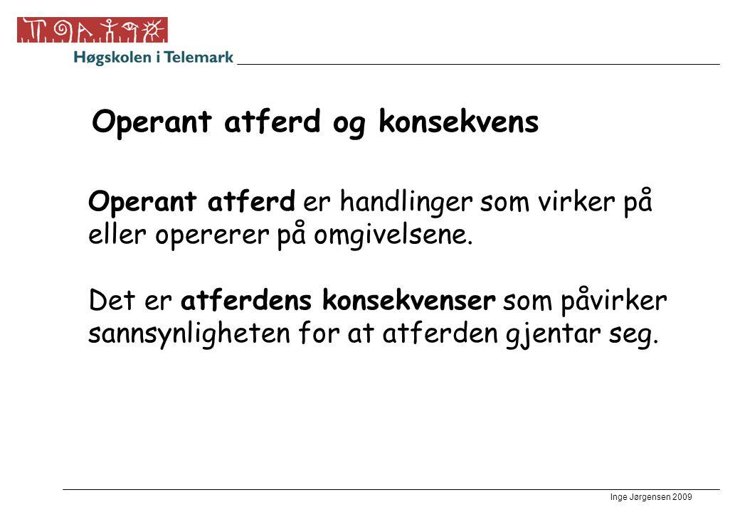 Inge Jørgensen 2009 Operant atferd og konsekvens Operant atferd er handlinger som virker på eller opererer på omgivelsene. Det er atferdens konsekvens