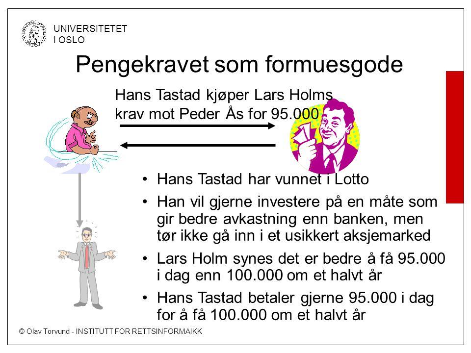 © Olav Torvund - INSTITUTT FOR RETTSINFORMAIKK UNIVERSITETET I OSLO •Hans Tastad har vunnet i Lotto •Han vil gjerne investere på en måte som gir bedre avkastning enn banken, men tør ikke gå inn i et usikkert aksjemarked •Lars Holm synes det er bedre å få 95.000 i dag enn 100.000 om et halvt år •Hans Tastad betaler gjerne 95.000 i dag for å få 100.000 om et halvt år Pengekravet som formuesgode Hans Tastad kjøper Lars Holms krav mot Peder Ås for 95.000