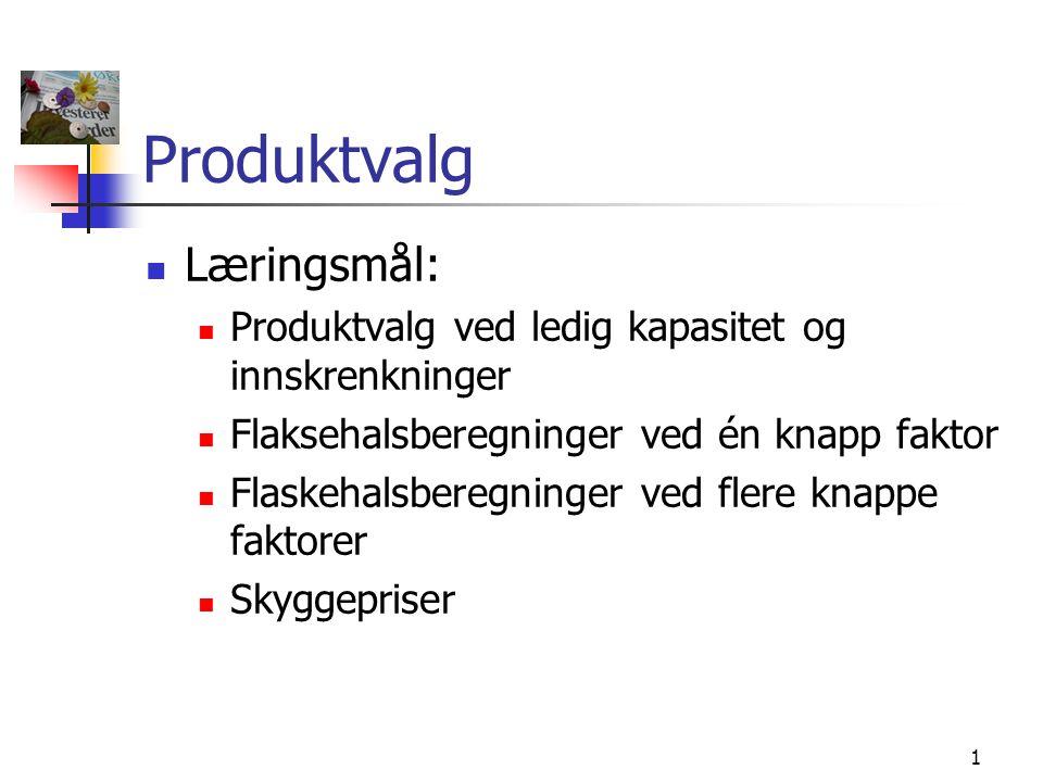 1 Produktvalg  Læringsmål:  Produktvalg ved ledig kapasitet og innskrenkninger  Flaksehalsberegninger ved én knapp faktor  Flaskehalsberegninger v