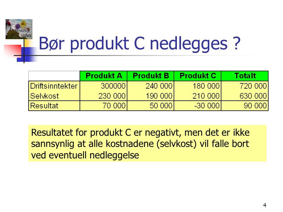 4 Bør produkt C nedlegges ? Resultatet for produkt C er negativt, men det er ikke sannsynlig at alle kostnadene (selvkost) vil falle bort ved eventuel