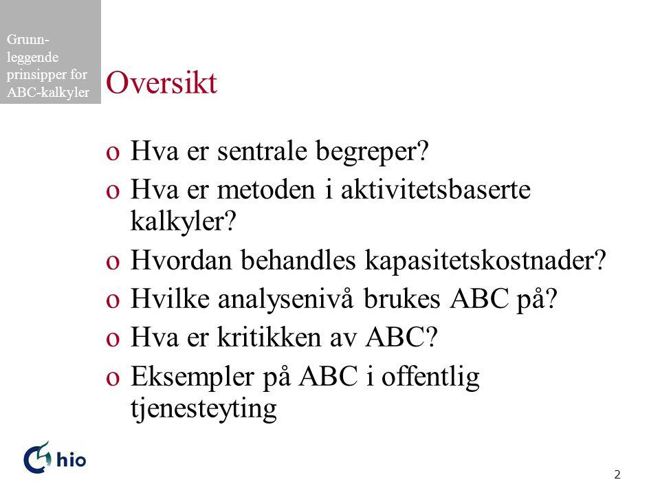 Grunn- leggende prinsipper for ABC-kalkyler 2 Oversikt oHva er sentrale begreper? oHva er metoden i aktivitetsbaserte kalkyler? oHvordan behandles kap