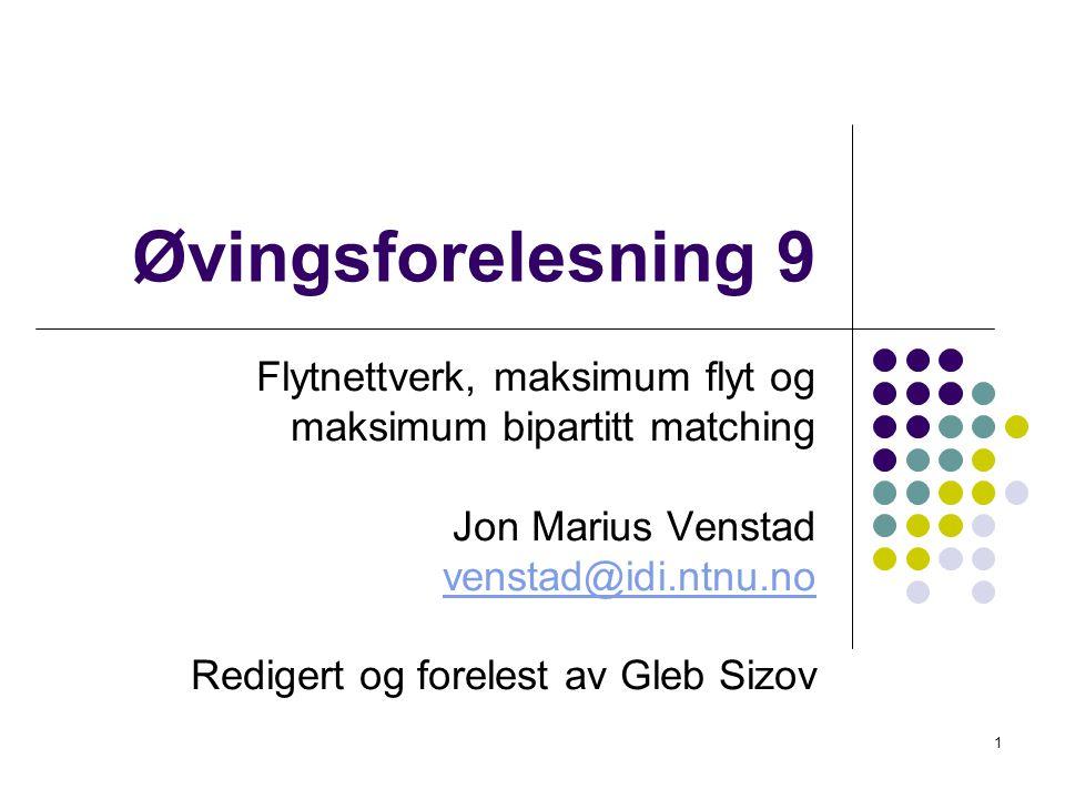 Øvingsforelesning 9 Flytnettverk, maksimum flyt og maksimum bipartitt matching Jon Marius Venstad venstad@idi.ntnu.no Redigert og forelest av Gleb Siz