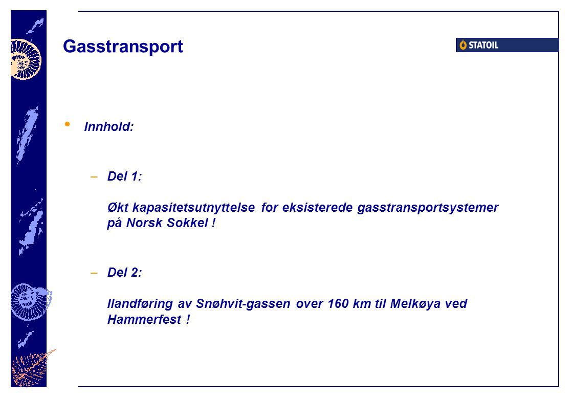 Gasstransport • Innhold: –Del 1: Økt kapasitetsutnyttelse for eksisterede gasstransportsystemer på Norsk Sokkel ! –Del 2: Ilandføring av Snøhvit-gasse