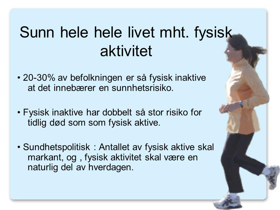 Sunn hele hele livet mht. fysisk aktivitet • 20-30% av befolkningen er så fysisk inaktive at det innebærer en sunnhetsrisiko. • Fysisk inaktive har do