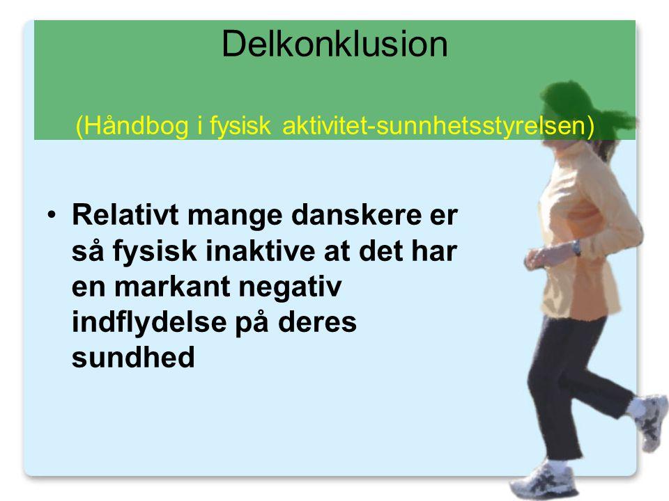 Delkonklusion (Håndbog i fysisk aktivitet-sunnhetsstyrelsen) •Relativt mange danskere er så fysisk inaktive at det har en markant negativ indflydelse